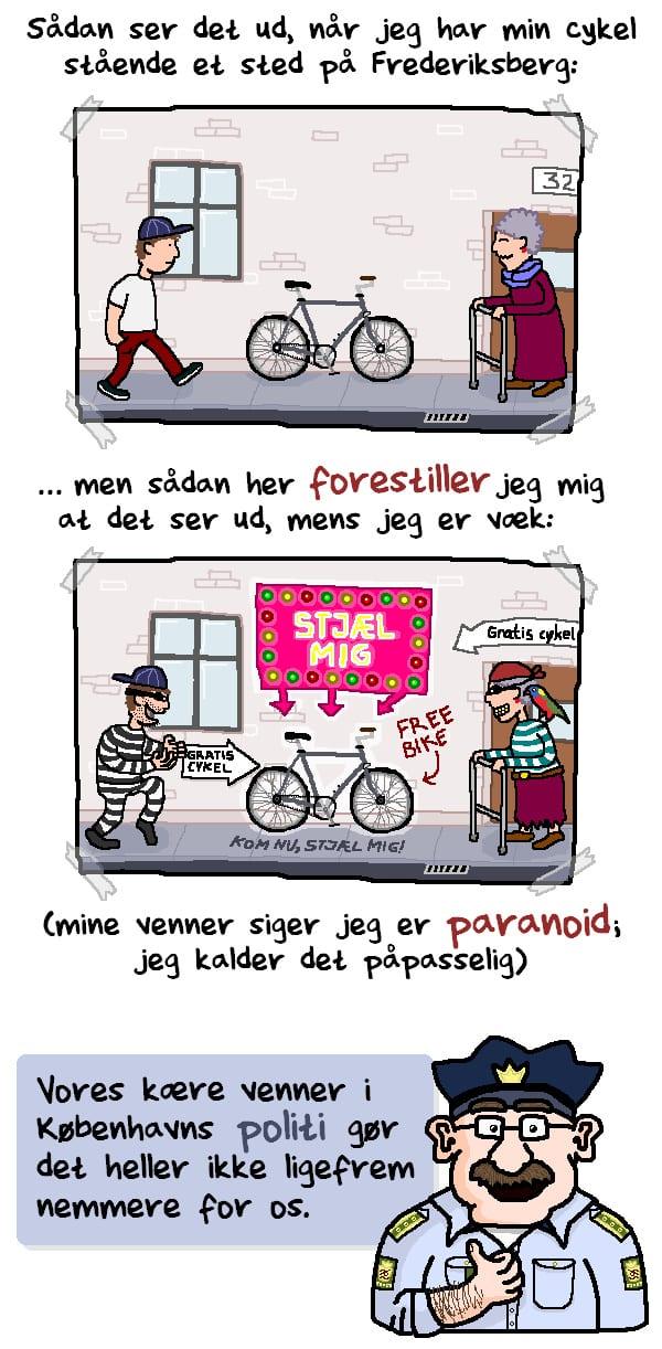 Sådan ser det ud, når jeg har min cykel stående et sted på Frederiksberg. Men sådan her forestiller jeg mig, at det ser ud mens jeg er væk (mine venner siger at jeg er paranoid, jeg kalder det påpasselig). Vores kære venner i Københavns Politi gør det heller ikke ligefrem nemmere for os.