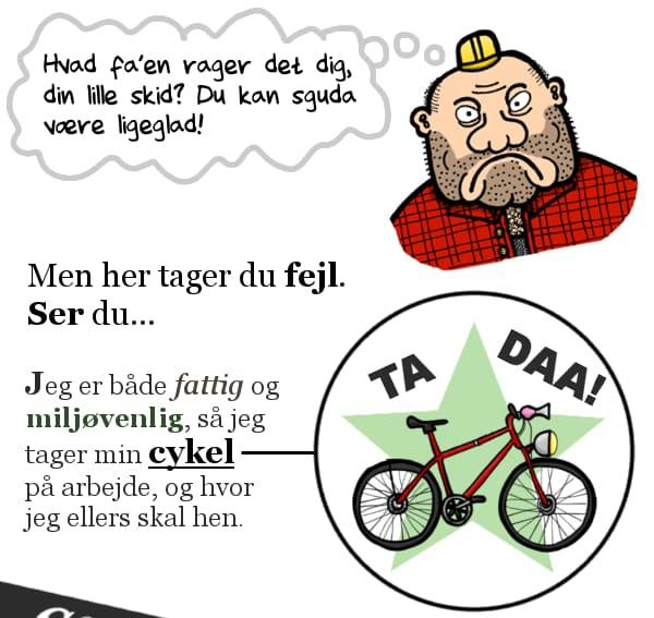 """""""Hvad fa'en rager det dig, din lille skid? Du kan sguda være ligeglad!"""" Men her tager du fejl. Ser du... Jeg er både fattig og miljøvenlig, så jeg tager min cykel på arbejde, og hvor jeg ellers skal hen."""