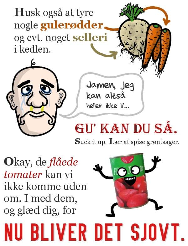 """Husk også, at tyre nogle gulerødder og evt. noget selleri i kedlen. """"Jamen, jeg kan altså heller ikke lide"""". Gu' kan du så. Suck it up. Lær at spise grøntsager. Okay, de flåede tomater kan vi ikke komme uden om. I med dem, og glæd dig, for NU BLIVER DET SJOVT."""