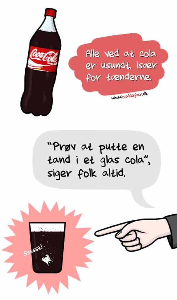 """Alle ved at cola er usundt. Især for tænderne. """"Prøv at putte en tand i et glas cola"""", siger folk altid."""