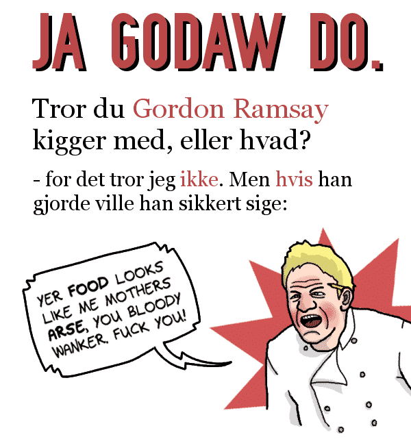 "JA, GODAW DO. Tror du Gordon Ramsay kigger med, eller hvad? For det tror jeg ikke. Men hvis han gjorde ville han sikkert sige: ""YER FOOD LOOKS LIKE ME MOTHERS ARSE YOU BLOODY WANKER. FUCK YOU!"""