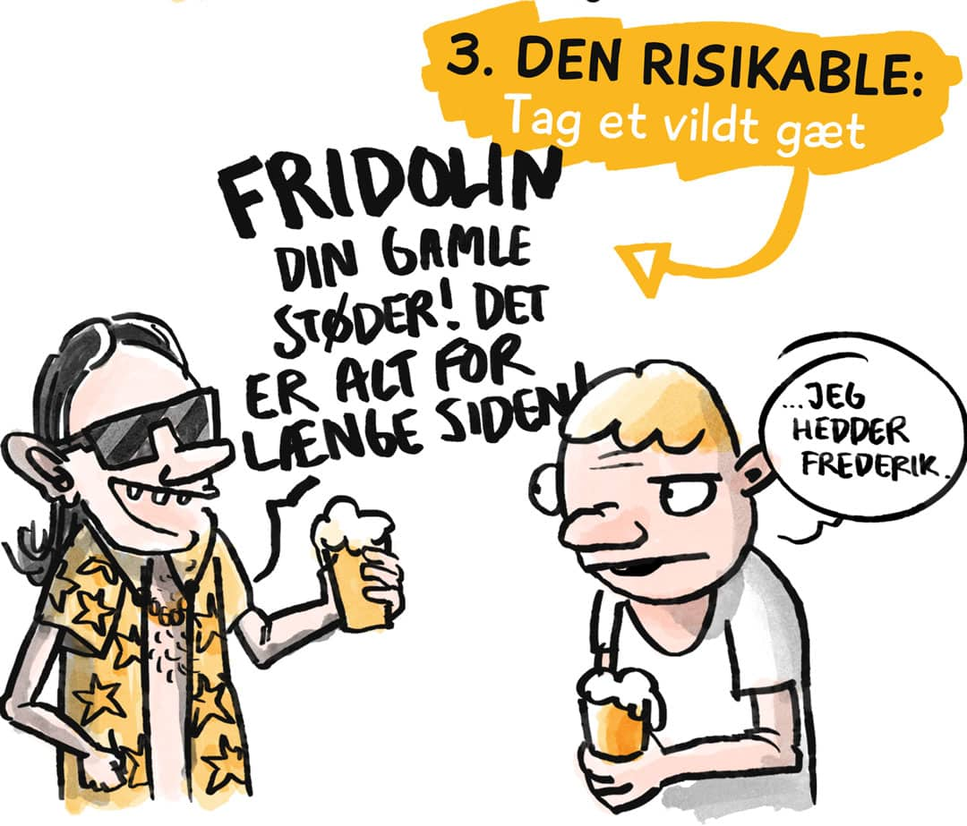 """3. Den risikable: Tag et vildt gæt. """"Fridolin, din gamle støder! Det er alt for længe siden!"""" """"Jeg hedder Frederik."""""""