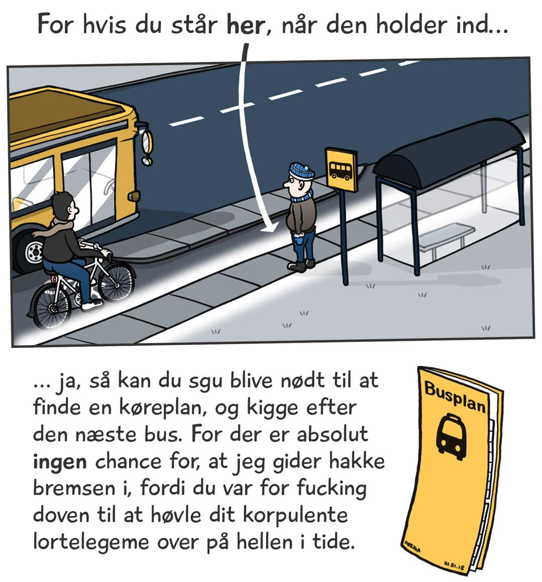 For hvis du står her, når den holder ind... ja, så kan du sgu blive nødt til at finde en køreplan, og kigge efter den næste bus. For der er absolut ingen chance for, at jeg gider hakke bremsen i, fordi du var for fucking doven til at høvle dit korpulente lortelegeme over på hellen i tide.