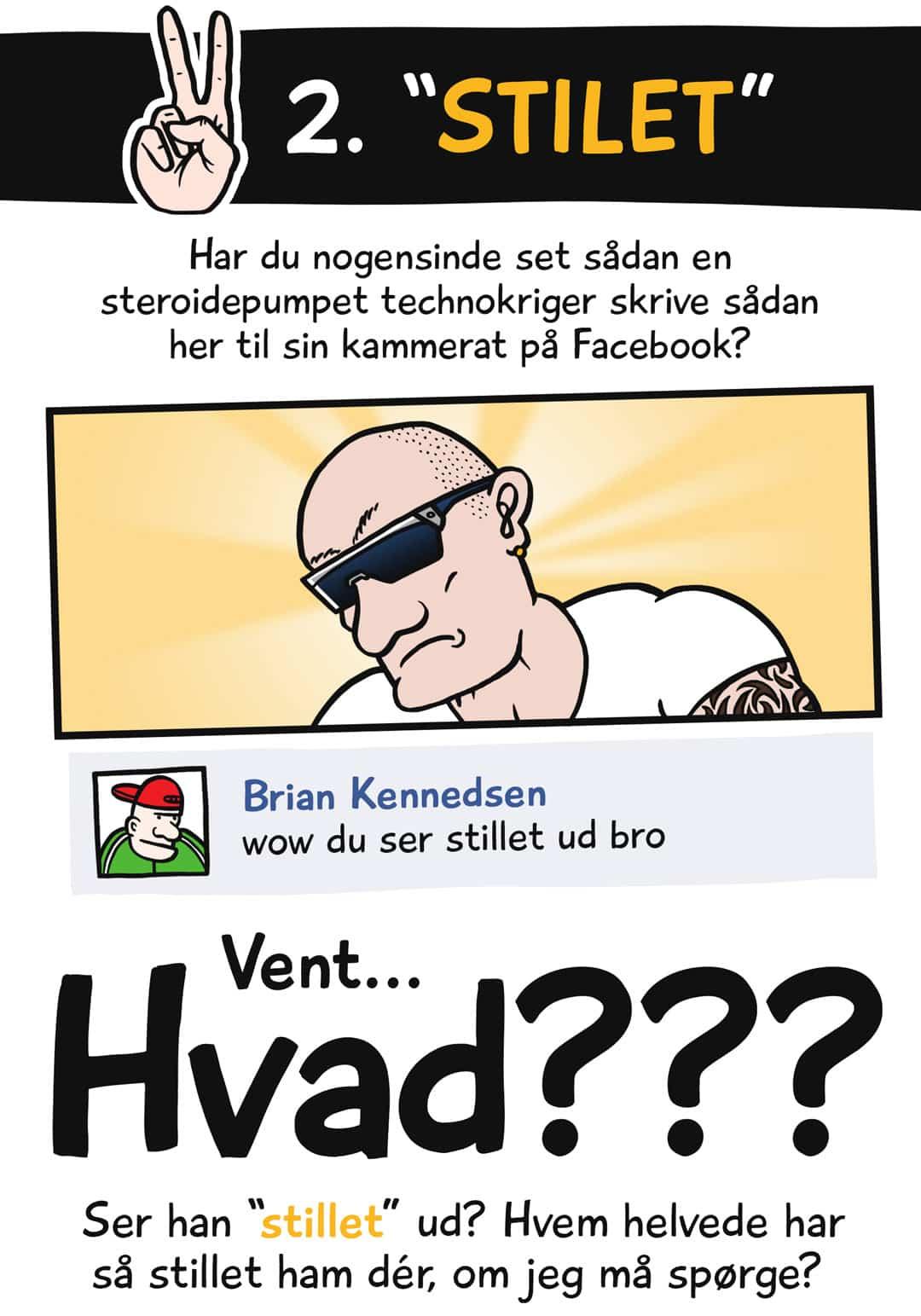 """2. """"Stilet"""". Har du nogensinde set sådan en steroidepumpet technokriger skrive sådan her til sin kammerat på Facebook? Brian Kennedsen: wow du ser stillet ud bro. Vent... hvad??? Ser han """"stillet"""" ud? Hvem helvede har så stillet ham dér, om jeg må spørge?"""