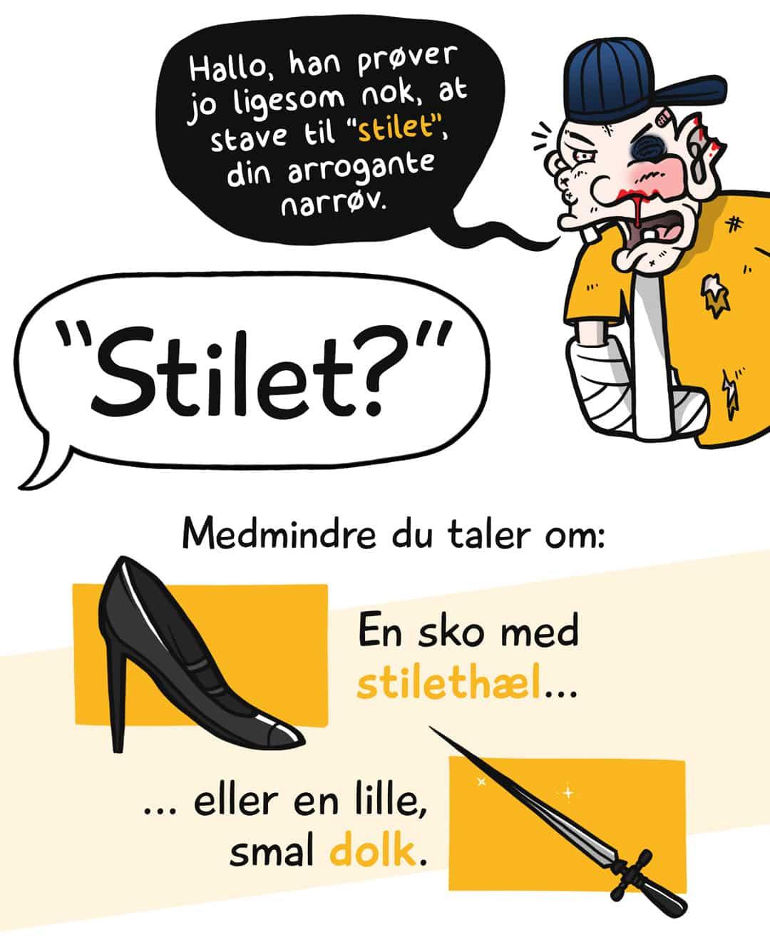 """""""Hallo, han prøver jo ligesom nok, at stave til """"stilet"""", din arrogante narrøv."""" Stilet? Medmindre du taler om en sko med stilethæl eller en lille, smal dolk."""