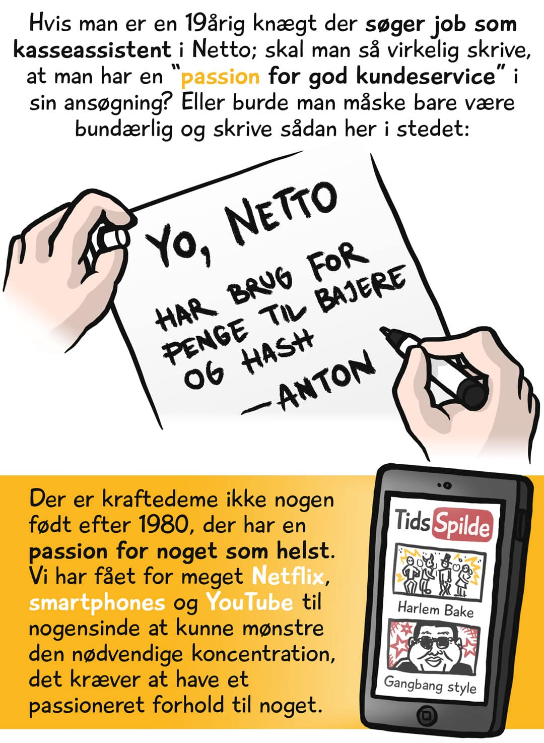 """Hvis man er en 19årig knægt der søger job som kasseassisten i Netto; skal man så virkelig skrive, at man har en """"passion for god kundeservice"""" i sin ansøgning? Eller burde man måske bare være bundærlig og skrive sådan her i stedet: """"Yo, Netto. Har brug for penge til bajere og hash. Anton."""" Der er kraftedeme ikke nogen født efter 1980, der har en passion for noget som helst. Vi har fået for meget Netflix, smartphones og YouTube til nogensinde at kunne mønstre den nødvendige koncentration, det kræver at have et passioneret forhold til noget."""