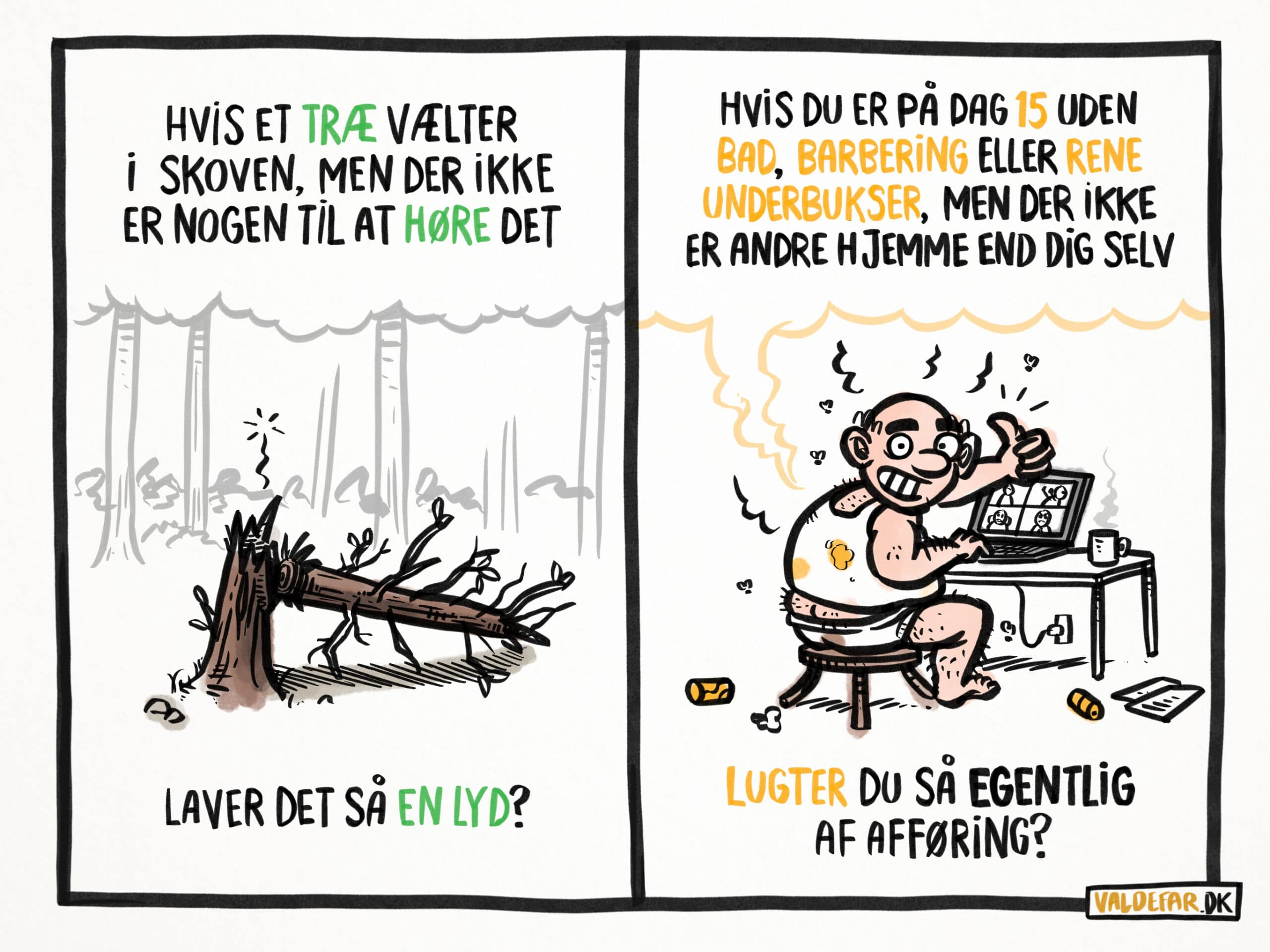 Hvis et træ vælter i skoven, men der ikke er nogen til at høre det, laver det så en lyd? Hvis du er på dag 15 uden bad, barbering eller rene underbukser, men der ikke er andre hjemme end dig selv, lugter du så egentlig af afføring?